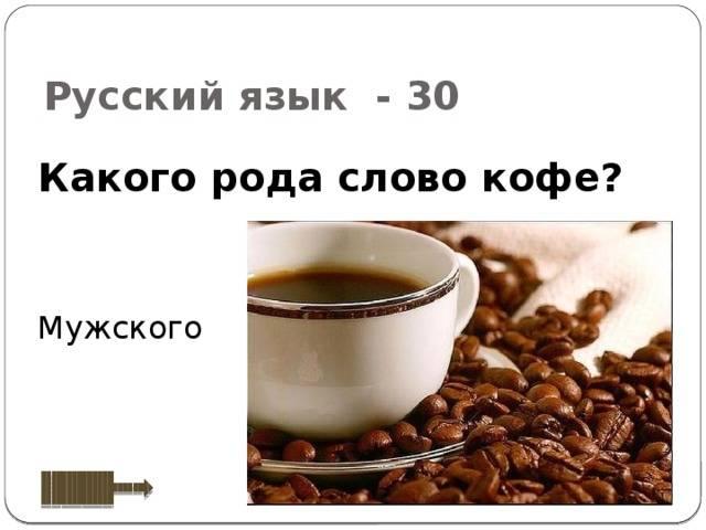 Какого рода кофе в русском языке, кофе он или оно как правильно и как правильно говорить кофеслово кофе какого рода мужского или среднего в русском языке, оно или он по новым правилам